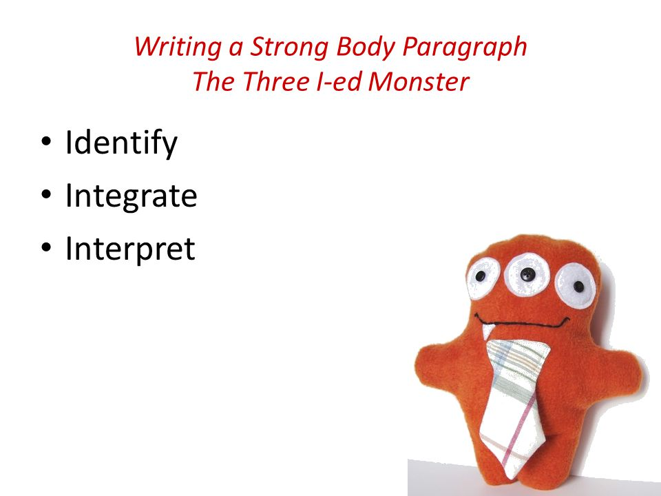 Writing a Strong Body Paragraph The Three I-ed Monster Identify Integrate Interpret
