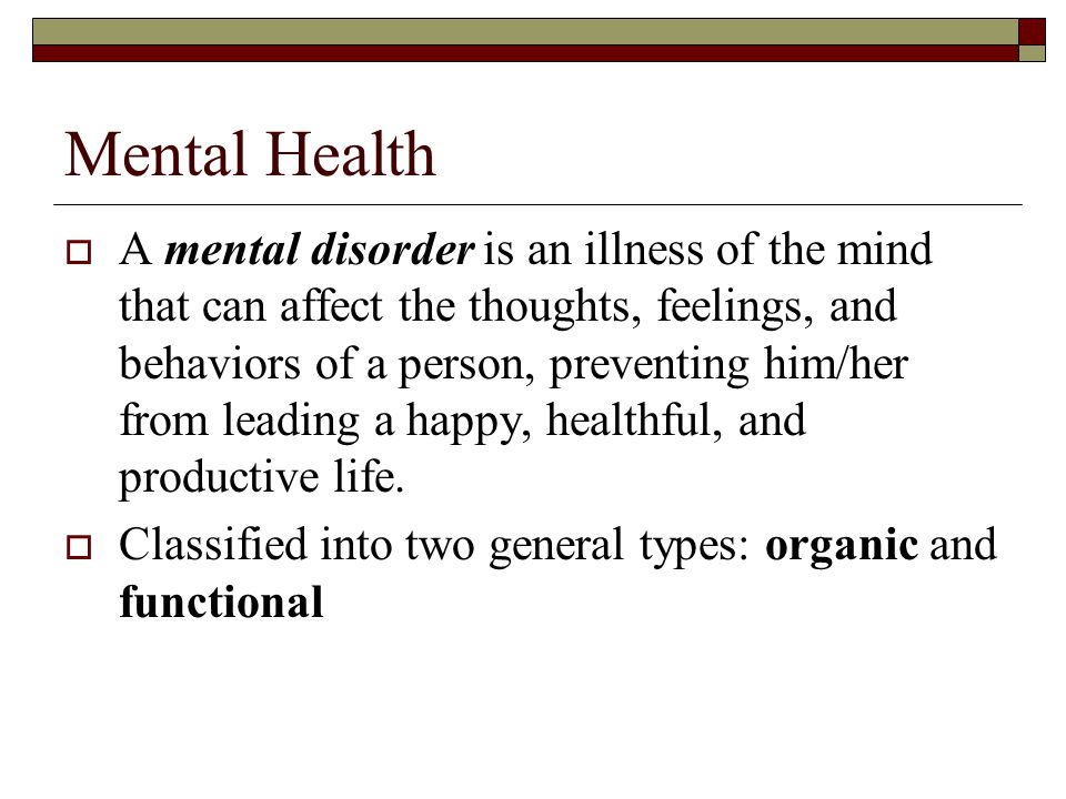 Mental Health  A mental disorder is an illness of the mind that can affect the thoughts, feelings, and behaviors of a person, preventing him/her from leading a happy, healthful, and productive life.