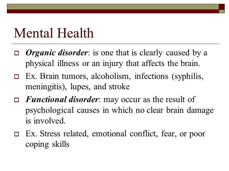 Mental Health  Organic disorder: is one that is clearly caused by a physical illness or an injury that affects the brain.
