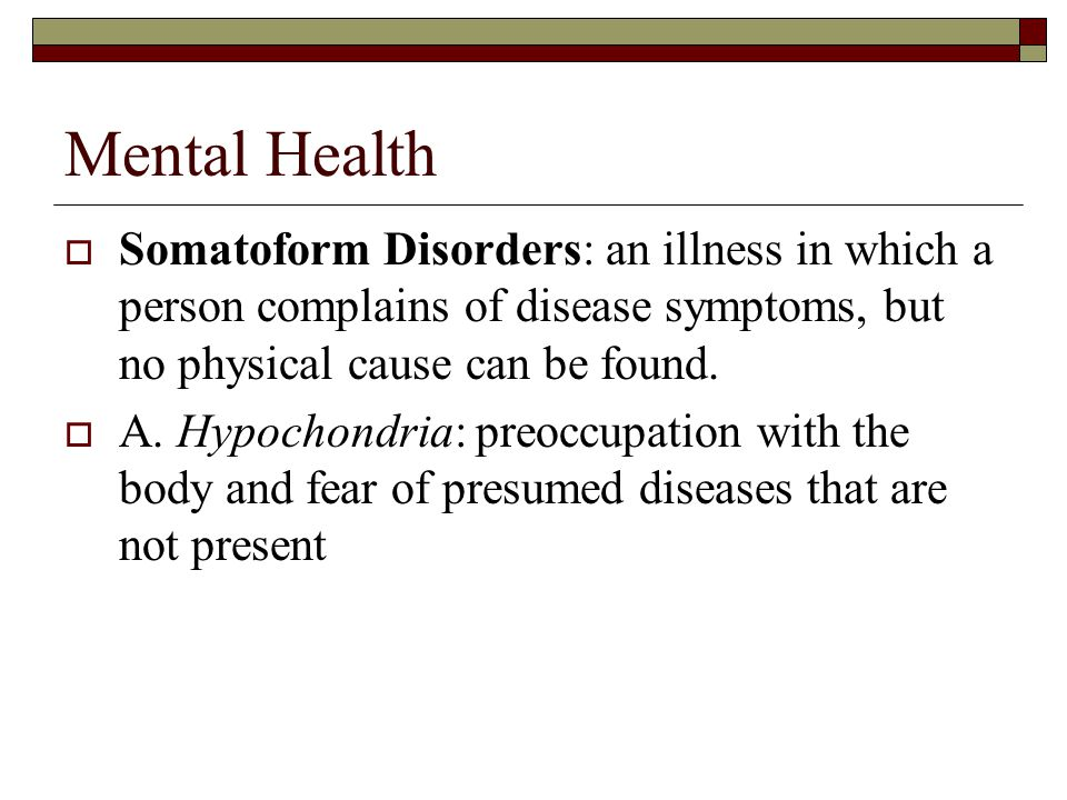 Mental Health  Somatoform Disorders: an illness in which a person complains of disease symptoms, but no physical cause can be found.
