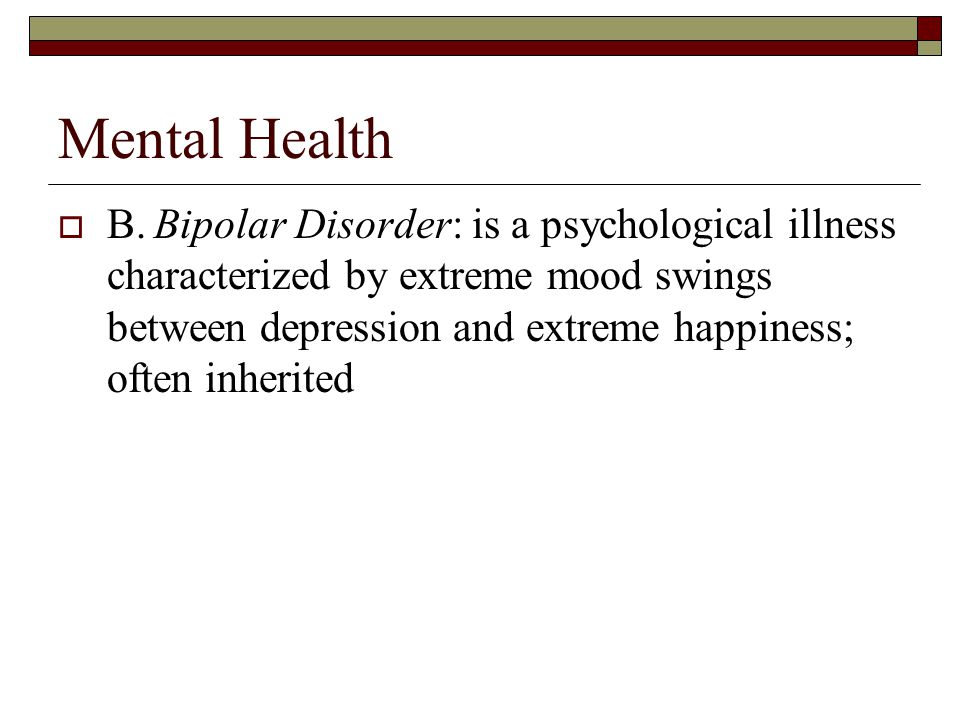 Mental Health  B.Bipolar Disorder: is a psychological illness characterized by extreme mood swings between depression and extreme happiness; often inherited