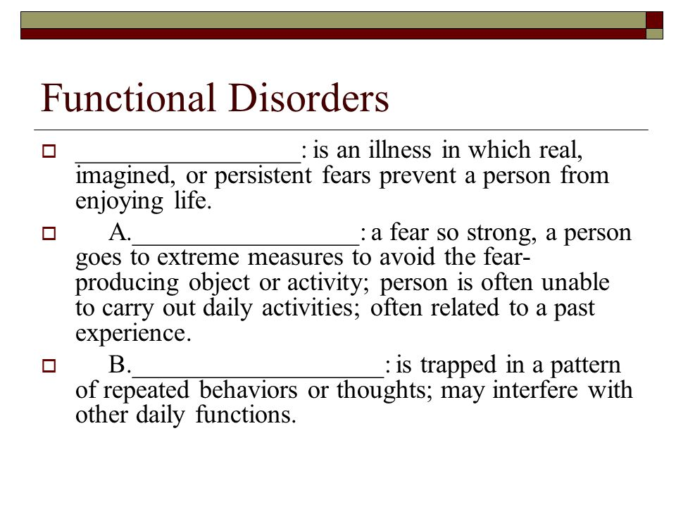 Functional Disorders  _________________: is an illness in which real, imagined, or persistent fears prevent a person from enjoying life.