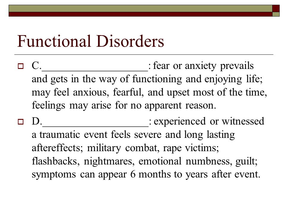 Functional Disorders  C.___________________: fear or anxiety prevails and gets in the way of functioning and enjoying life; may feel anxious, fearful, and upset most of the time, feelings may arise for no apparent reason.