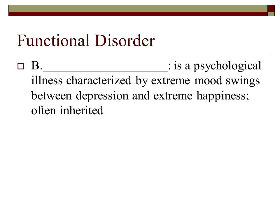 Functional Disorder  B.____________________: is a psychological illness characterized by extreme mood swings between depression and extreme happiness; often inherited