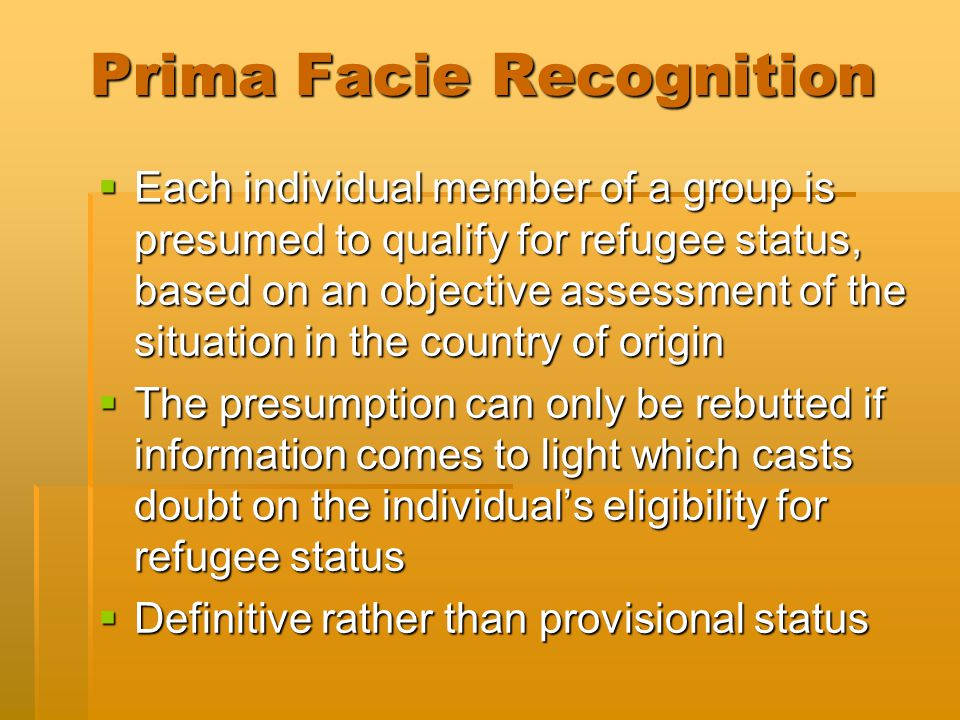 Prima Facie Recognition  Each individual member of a group is presumed to qualify for refugee status, based on an objective assessment of the situation in the country of origin  The presumption can only be rebutted if information comes to light which casts doubt on the individual's eligibility for refugee status  Definitive rather than provisional status