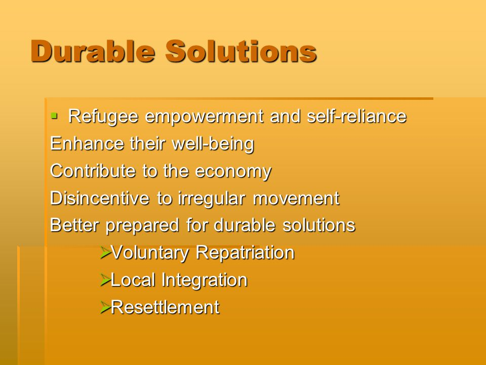 Durable Solutions  Refugee empowerment and self-reliance Enhance their well-being Contribute to the economy Disincentive to irregular movement Better prepared for durable solutions  Voluntary Repatriation  Local Integration  Resettlement