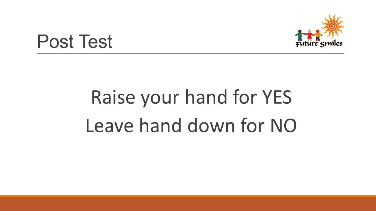 Post Test Raise your hand for YES Leave hand down for NO