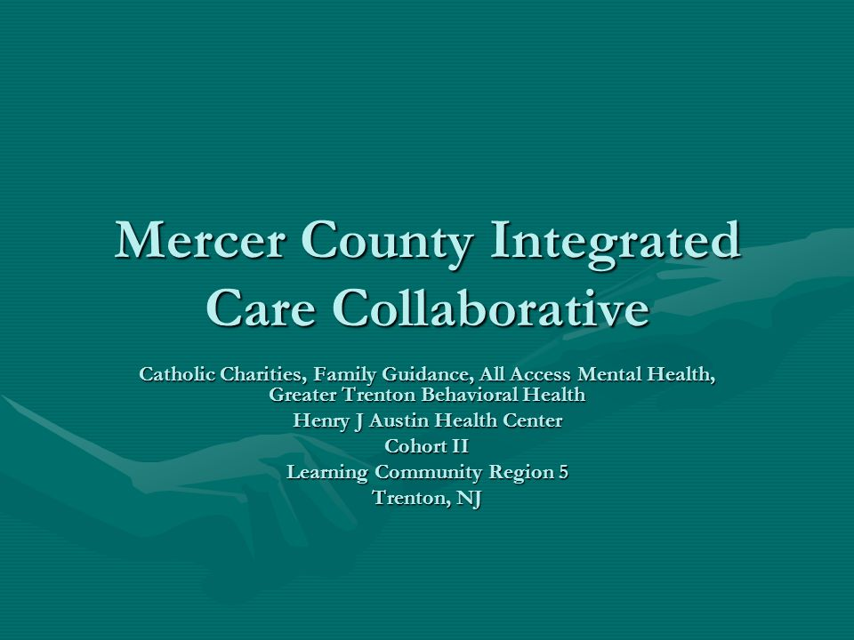 Mercer County Integrated Care Collaborative Catholic Charities, Family Guidance, All Access Mental Health, Greater Trenton Behavioral Health Henry J Austin Health Center Cohort II Learning Community Region 5 Trenton, NJ