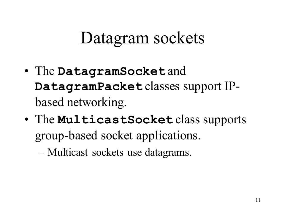 11 Datagram sockets The DatagramSocket and DatagramPacket classes support IP- based networking.