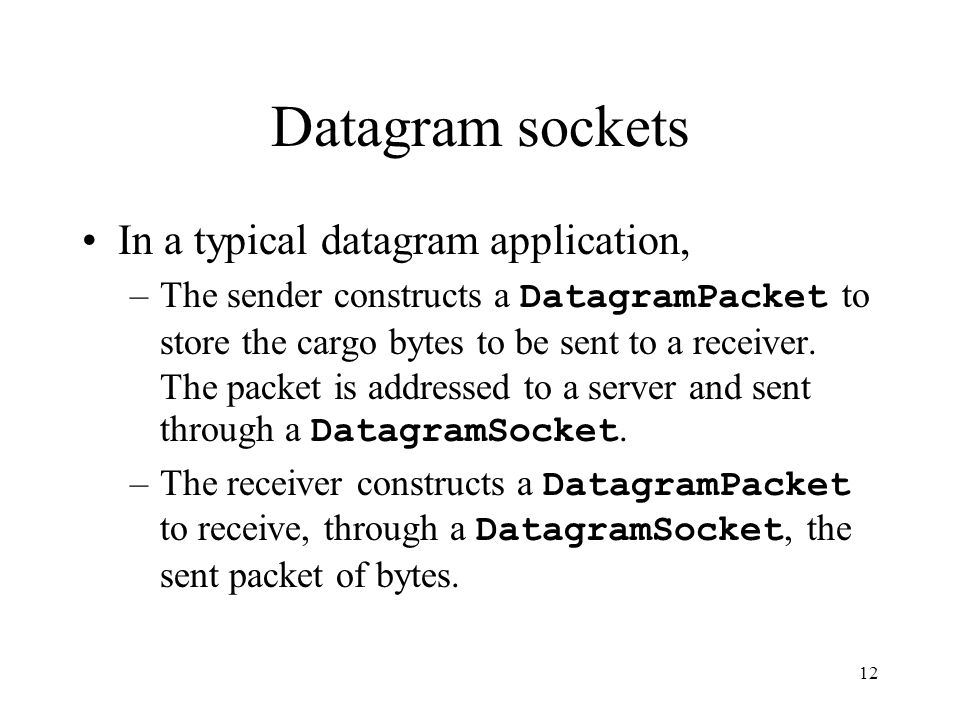 12 Datagram sockets In a typical datagram application, –The sender constructs a DatagramPacket to store the cargo bytes to be sent to a receiver.