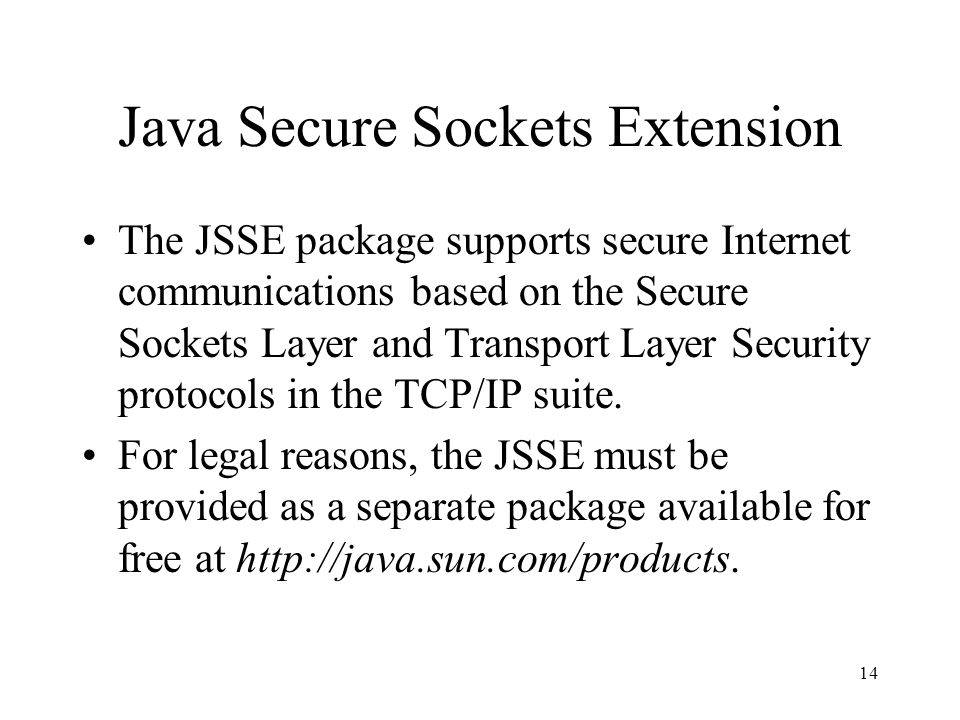 14 Java Secure Sockets Extension The JSSE package supports secure Internet communications based on the Secure Sockets Layer and Transport Layer Security protocols in the TCP/IP suite.