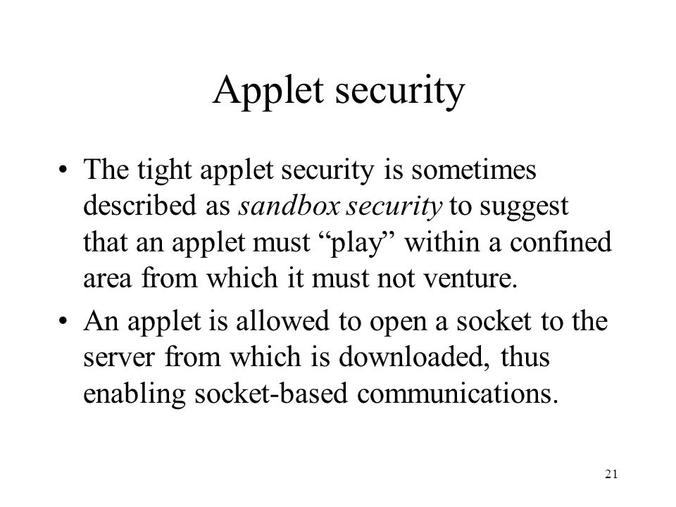 21 Applet security The tight applet security is sometimes described as sandbox security to suggest that an applet must play within a confined area from which it must not venture.