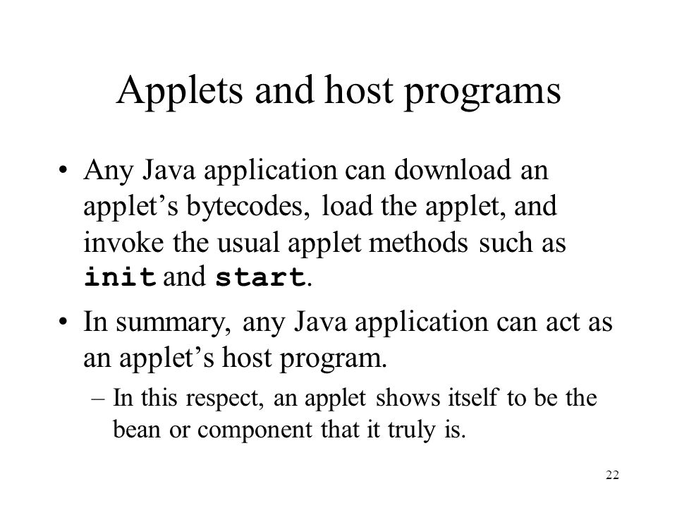 22 Applets and host programs Any Java application can download an applet's bytecodes, load the applet, and invoke the usual applet methods such as init and start.