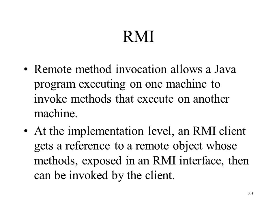 23 RMI Remote method invocation allows a Java program executing on one machine to invoke methods that execute on another machine.
