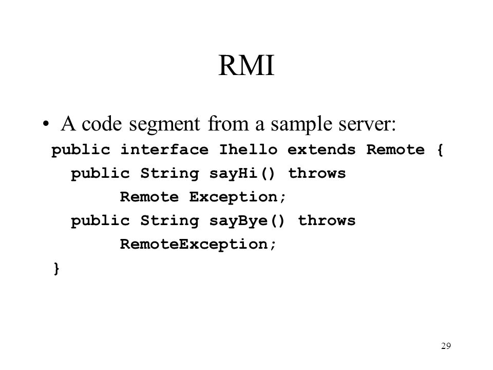 29 RMI A code segment from a sample server: public interface Ihello extends Remote { public String sayHi() throws Remote Exception; public String sayBye() throws RemoteException; }