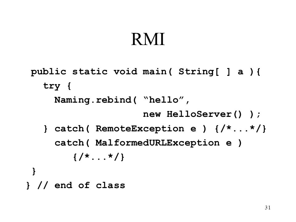 31 RMI public static void main( String[ ] a ){ try { Naming.rebind( hello , new HelloServer() ); } catch( RemoteException e ) {/*...*/} catch( MalformedURLException e ) {/*...*/} } } // end of class