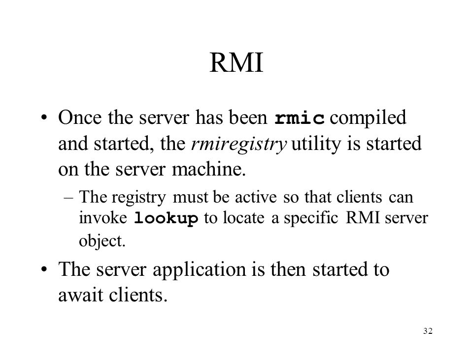 32 RMI Once the server has been rmic compiled and started, the rmiregistry utility is started on the server machine.