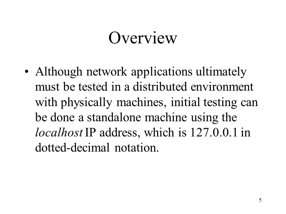 5 Overview Although network applications ultimately must be tested in a distributed environment with physically machines, initial testing can be done a standalone machine using the localhost IP address, which is in dotted-decimal notation.