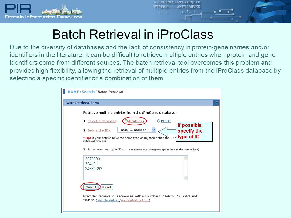 Batch Retrieval in iProClass If possible, specify the type of ID Due to the diversity of databases and the lack of consistency in protein/gene names and/or identifiers in the literature, it can be difficult to retrieve multiple entries when protein and gene identifiers come from different sources.