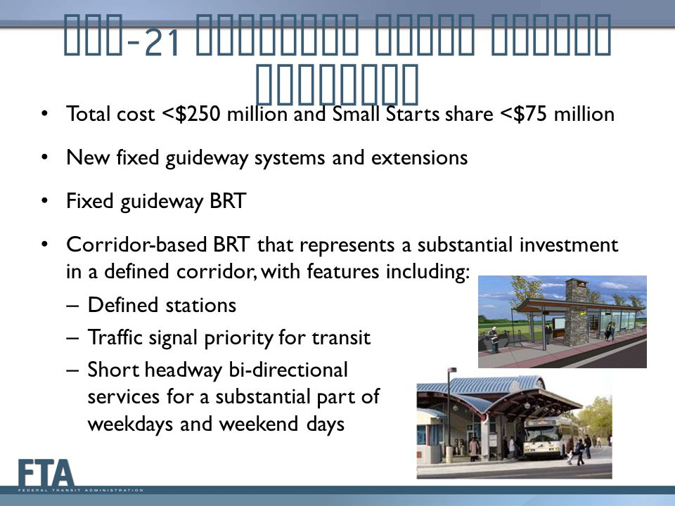 MAP -21 Eligible Small Starts Projects Total cost <$250 million and Small Starts share <$75 million New fixed guideway systems and extensions Fixed guideway BRT Corridor-based BRT that represents a substantial investment in a defined corridor, with features including: – Defined stations – Traffic signal priority for transit – Short headway bi-directional services for a substantial part of weekdays and weekend days