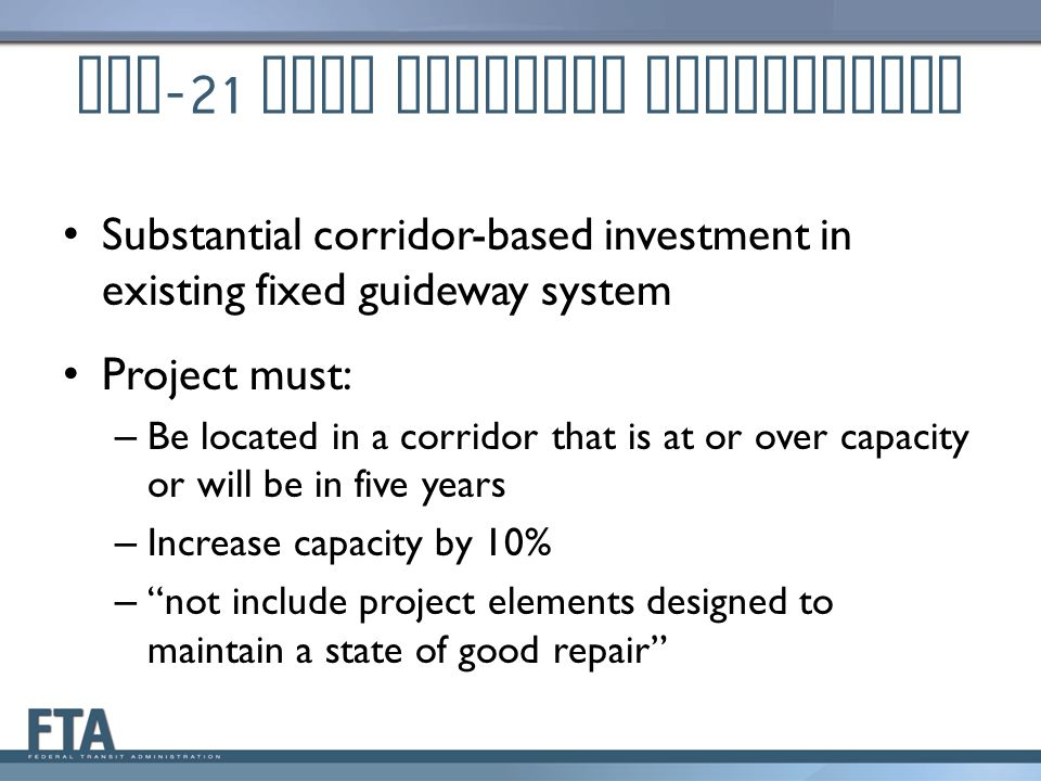 MAP -21 Core Capacity Eligibility Substantial corridor-based investment in existing fixed guideway system Project must: – Be located in a corridor that is at or over capacity or will be in five years – Increase capacity by 10% – not include project elements designed to maintain a state of good repair