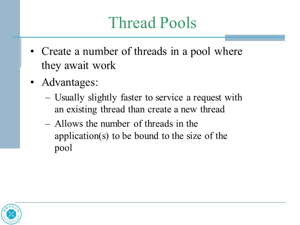 Thread Pools Create a number of threads in a pool where they await work Advantages: –Usually slightly faster to service a request with an existing thread than create a new thread –Allows the number of threads in the application(s) to be bound to the size of the pool