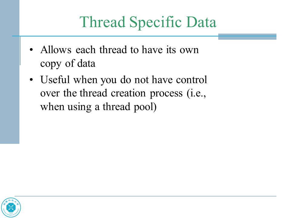 Thread Specific Data Allows each thread to have its own copy of data Useful when you do not have control over the thread creation process (i.e., when using a thread pool)