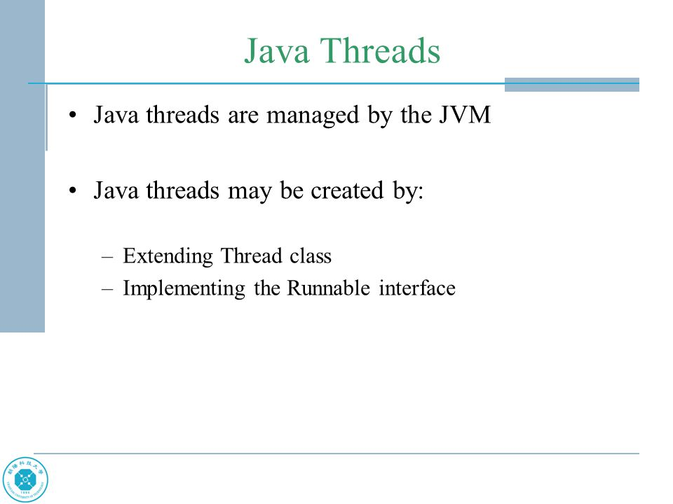 Java Threads Java threads are managed by the JVM Java threads may be created by: –Extending Thread class –Implementing the Runnable interface