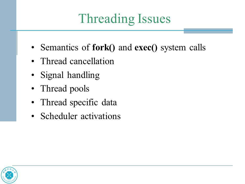 Threading Issues Semantics of fork() and exec() system calls Thread cancellation Signal handling Thread pools Thread specific data Scheduler activations
