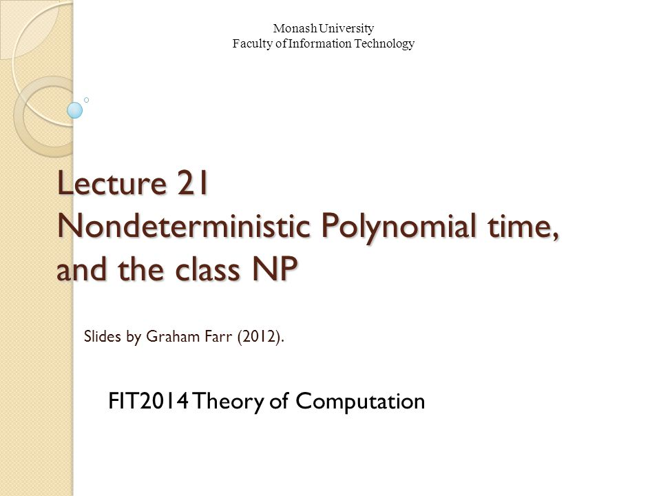 Lecture 21 Nondeterministic Polynomial time, and the class NP FIT2014 Theory of Computation Monash University Faculty of Information Technology Slides by Graham Farr (2012).