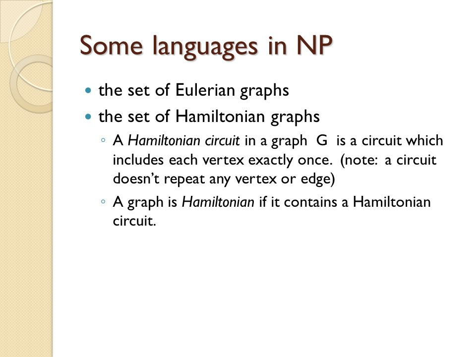 Some languages in NP the set of Eulerian graphs the set of Hamiltonian graphs ◦ A Hamiltonian circuit in a graph G is a circuit which includes each vertex exactly once.