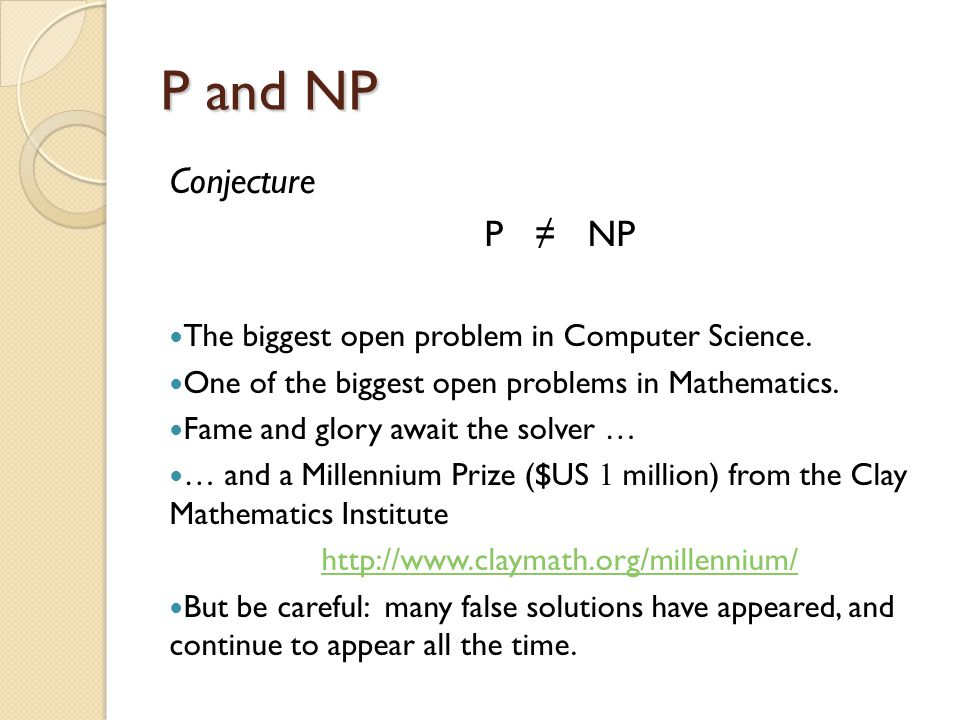 P and NP Conjecture P ≠ NP The biggest open problem in Computer Science.