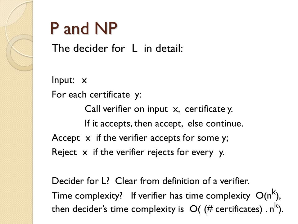 P and NP The decider for L in detail: Input: x For each certificate y: Call verifier on input x, certificate y.