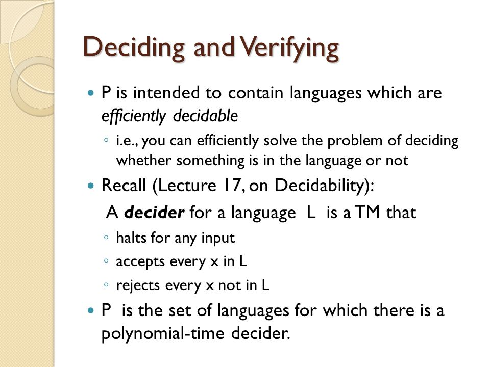 Deciding and Verifying P is intended to contain languages which are efficiently decidable ◦ i.e., you can efficiently solve the problem of deciding whether something is in the language or not Recall (Lecture 17, on Decidability): A decider for a language L is a TM that ◦ halts for any input ◦ accepts every x in L ◦ rejects every x not in L P is the set of languages for which there is a polynomial-time decider.
