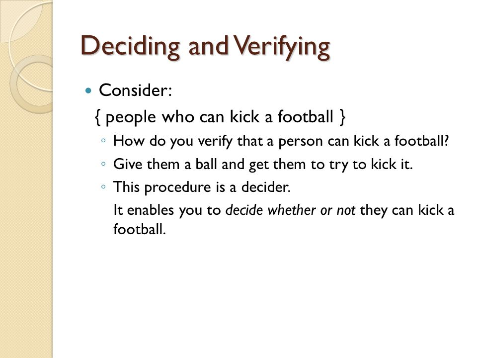 Deciding and Verifying Consider: { people who can kick a football } ◦ How do you verify that a person can kick a football.