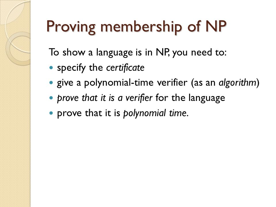 Proving membership of NP To show a language is in NP, you need to: specify the certificate give a polynomial-time verifier (as an algorithm) prove that it is a verifier for the language prove that it is polynomial time.