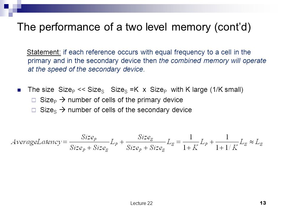 The performance of a two level memory (cont'd) Statement: if each reference occurs with equal frequency to a cell in the primary and in the secondary device then the combined memory will operate at the speed of the secondary device.