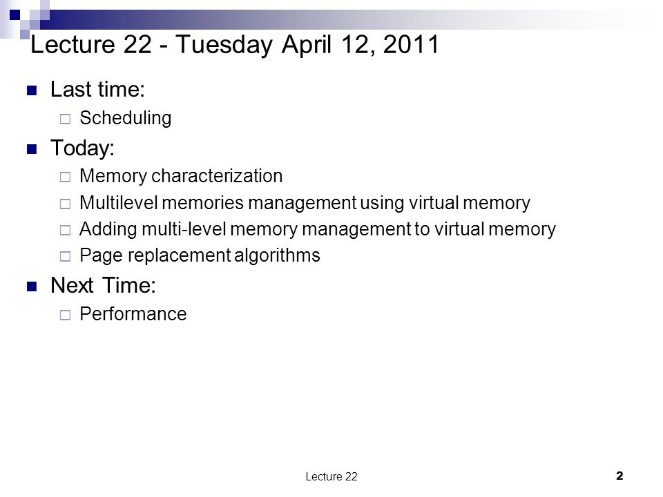 Lecture 22 - Tuesday April 12, 2011 Last time:  Scheduling Today:  Memory characterization  Multilevel memories management using virtual memory  Adding multi-level memory management to virtual memory  Page replacement algorithms Next Time:  Performance Lecture 222