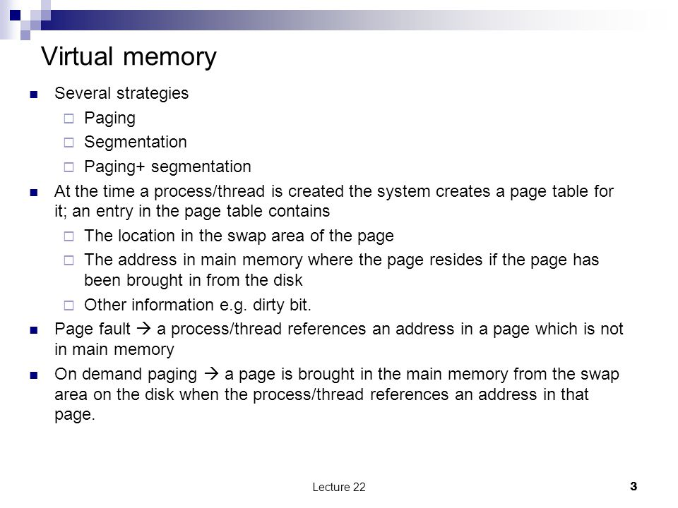 Virtual memory Several strategies  Paging  Segmentation  Paging+ segmentation At the time a process/thread is created the system creates a page table for it; an entry in the page table contains  The location in the swap area of the page  The address in main memory where the page resides if the page has been brought in from the disk  Other information e.g.