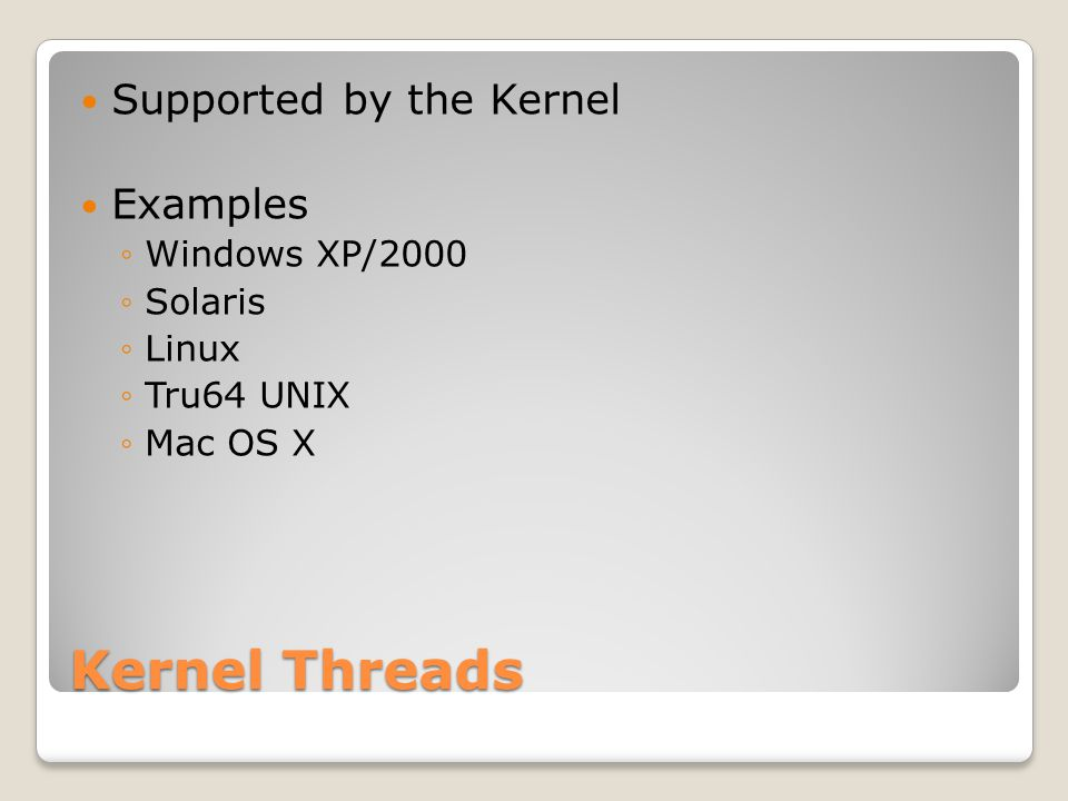 Kernel Threads Supported by the Kernel Examples ◦Windows XP/2000 ◦Solaris ◦Linux ◦Tru64 UNIX ◦Mac OS X