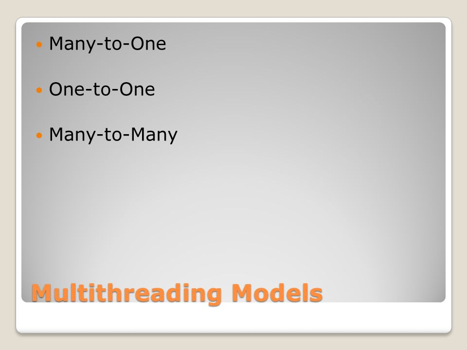 Multithreading Models Many-to-One One-to-One Many-to-Many
