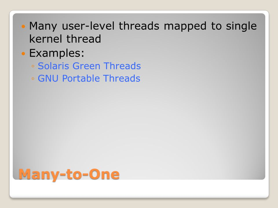 Many-to-One Many user-level threads mapped to single kernel thread Examples: ◦Solaris Green Threads ◦GNU Portable Threads