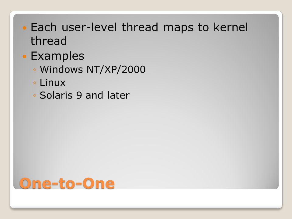 One-to-One Each user-level thread maps to kernel thread Examples ◦Windows NT/XP/2000 ◦Linux ◦Solaris 9 and later