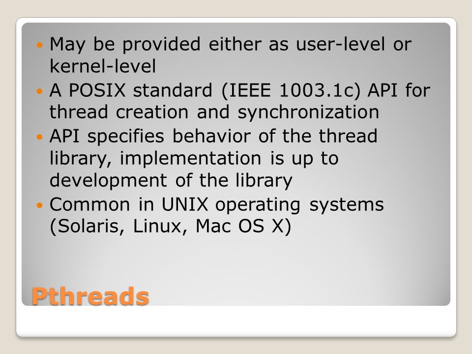 Pthreads May be provided either as user-level or kernel-level A POSIX standard (IEEE c) API for thread creation and synchronization API specifies behavior of the thread library, implementation is up to development of the library Common in UNIX operating systems (Solaris, Linux, Mac OS X)