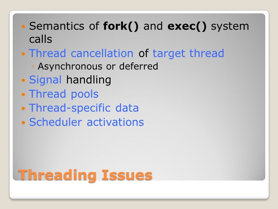 Threading Issues Semantics of fork() and exec() system calls Thread cancellation of target thread ◦Asynchronous or deferred Signal handling Thread pools Thread-specific data Scheduler activations