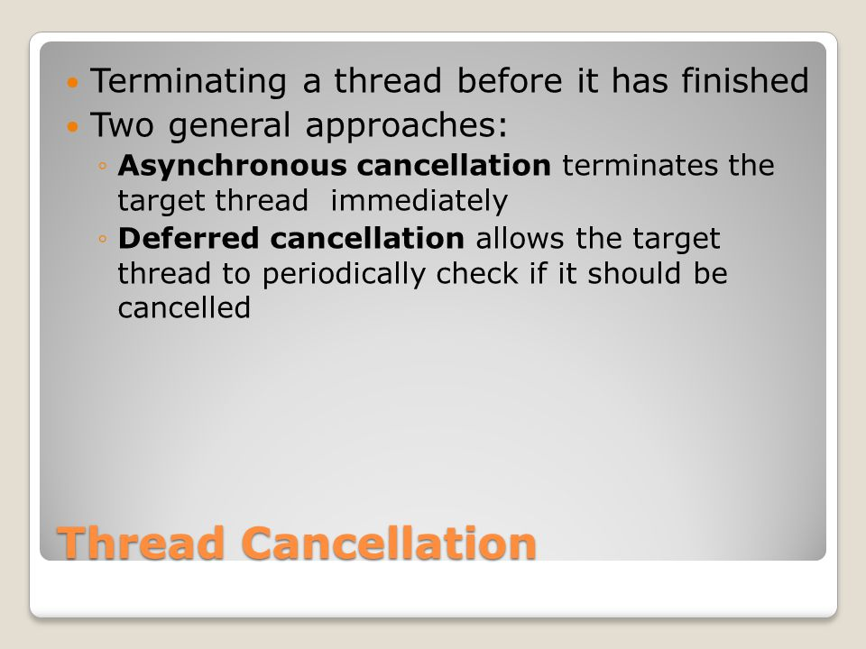Thread Cancellation Terminating a thread before it has finished Two general approaches: ◦Asynchronous cancellation terminates the target thread immediately ◦Deferred cancellation allows the target thread to periodically check if it should be cancelled