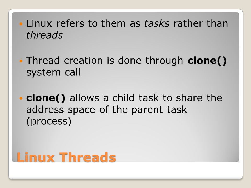 Linux Threads Linux refers to them as tasks rather than threads Thread creation is done through clone() system call clone() allows a child task to share the address space of the parent task (process)