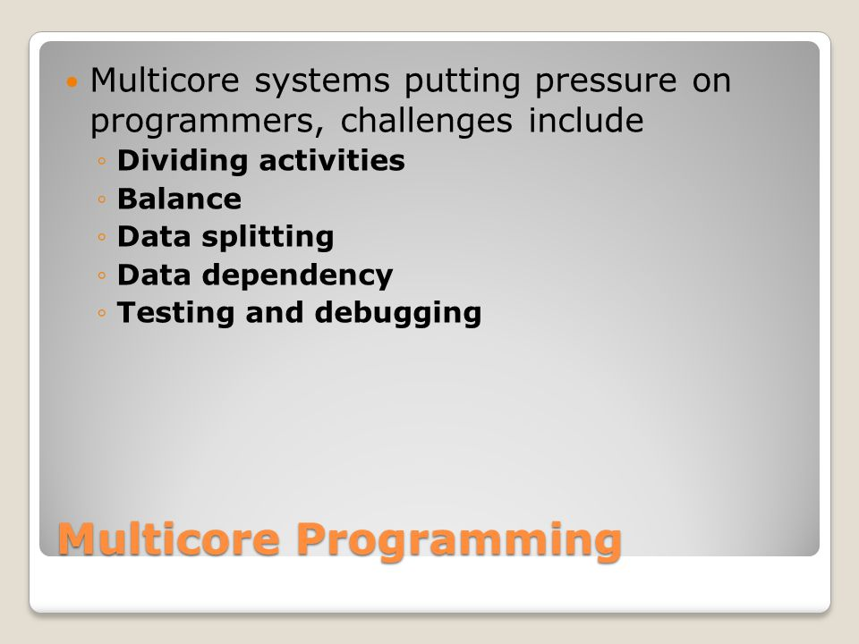 Multicore Programming Multicore systems putting pressure on programmers, challenges include ◦Dividing activities ◦Balance ◦Data splitting ◦Data dependency ◦Testing and debugging