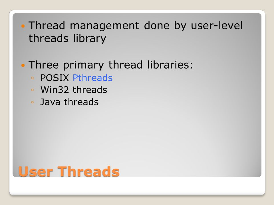 User Threads Thread management done by user-level threads library Three primary thread libraries: ◦ POSIX Pthreads ◦ Win32 threads ◦ Java threads