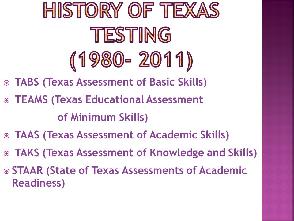  TABS (Texas Assessment of Basic Skills)  TEAMS (Texas Educational Assessment of Minimum Skills)  TAAS (Texas Assessment of Academic Skills)  TAKS (Texas Assessment of Knowledge and Skills)  STAAR (State of Texas Assessments of Academic Readiness)